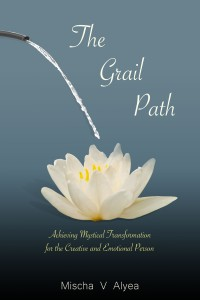 The Grail Path: Achieving Mystical Transformation for the Creative and Emotional Person